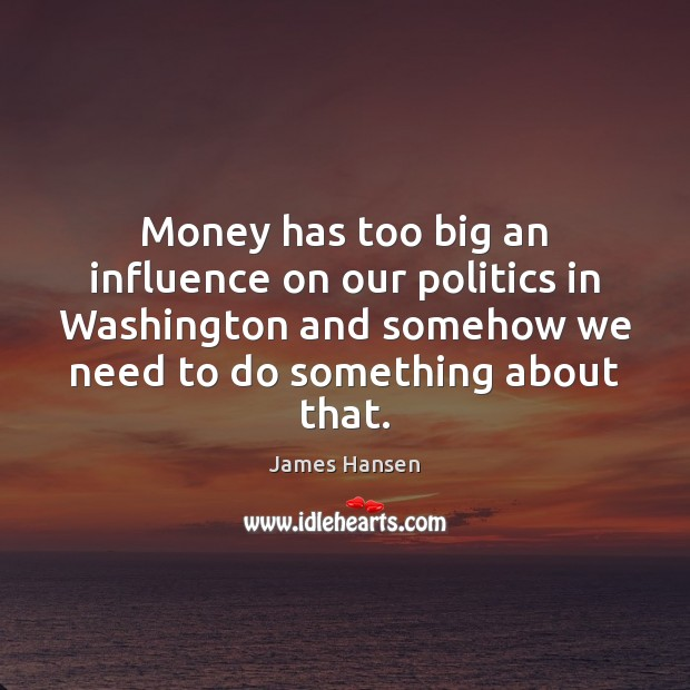 Money has too big an influence on our politics in Washington and James Hansen Picture Quote
