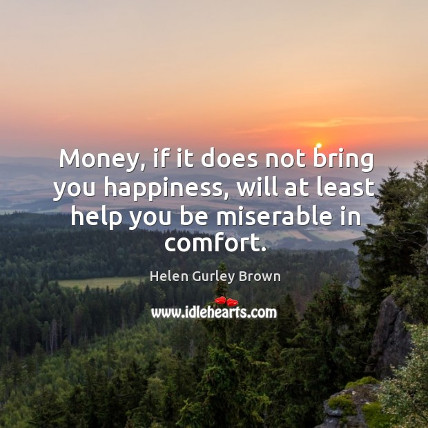 Money, if it does not bring you happiness, will at least help you be miserable in comfort. Helen Gurley Brown Picture Quote