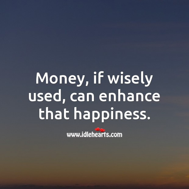 Image, Money, if wisely used, can enhance that happiness.