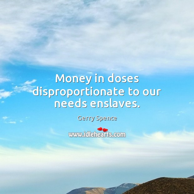 Money in doses disproportionate to our needs enslaves. Gerry Spence Picture Quote