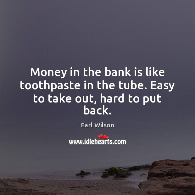 Money in the bank is like toothpaste in the tube. Easy to take out, hard to put back. Image