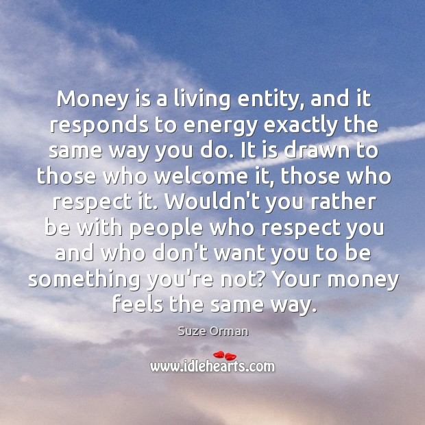 Money is a living entity, and it responds to energy exactly the Image
