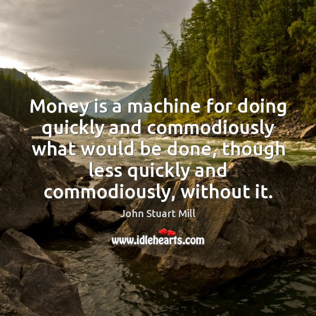 Image, Money is a machine for doing quickly and commodiously what would be