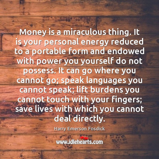 Money is a miraculous thing. It is your personal energy reduced to Harry Emerson Fosdick Picture Quote