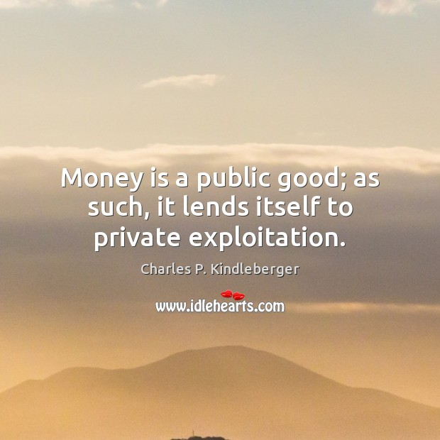 Image, Money is a public good; as such, it lends itself to private exploitation.
