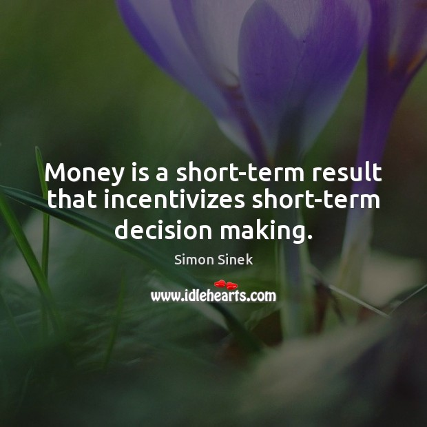 Money is a short-term result that incentivizes short-term decision making. Simon Sinek Picture Quote