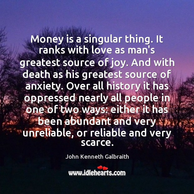 Money is a singular thing. It ranks with love as man's greatest John Kenneth Galbraith Picture Quote
