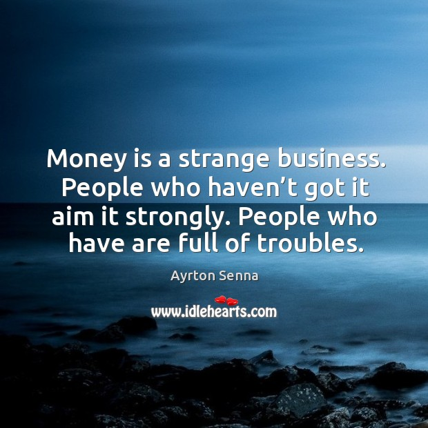 Money is a strange business. People who haven't got it aim it strongly. Ayrton Senna Picture Quote