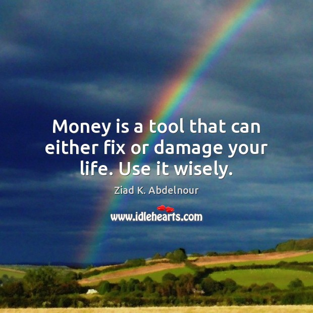 Image, Money is a tool that can either fix or damage your life. Use it wisely.