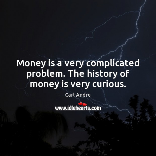 Money is a very complicated problem. The history of money is very curious. Carl Andre Picture Quote