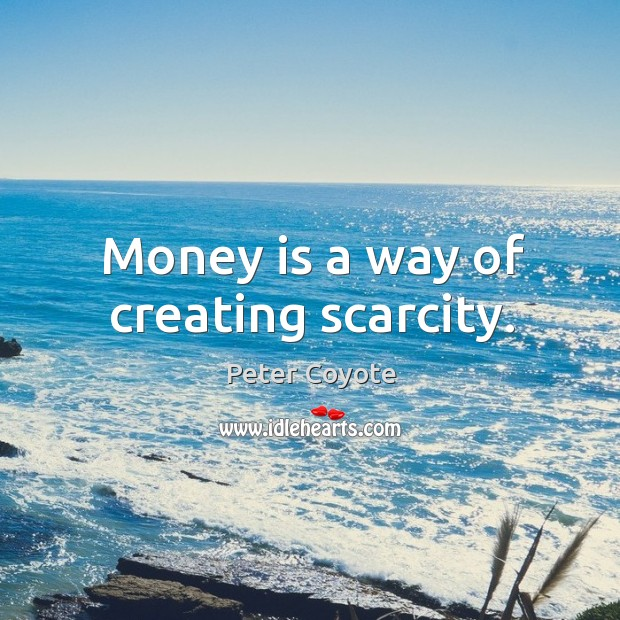 Money is a way of creating scarcity. Peter Coyote Picture Quote