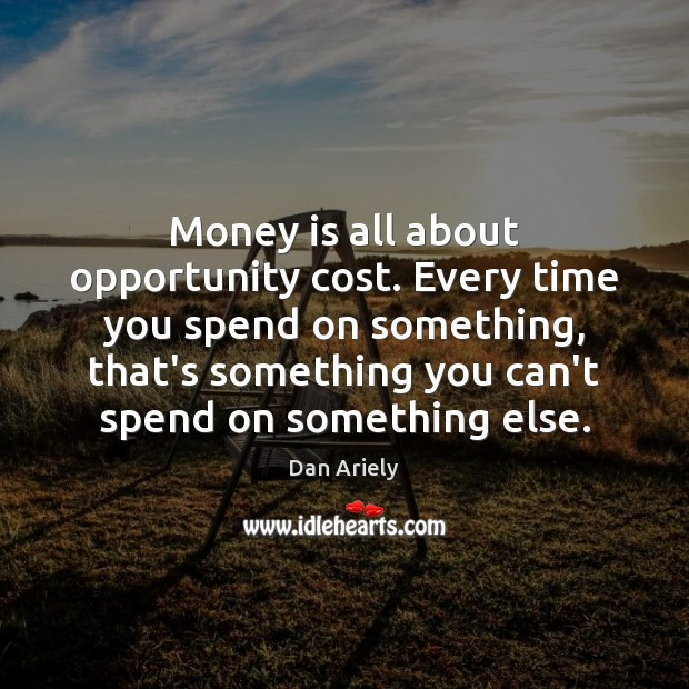 Money is all about opportunity cost. Every time you spend on something, Dan Ariely Picture Quote