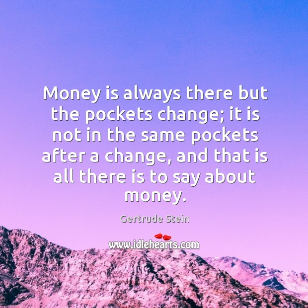 Money is always there but the pockets change; it is not in the same pockets after a Image