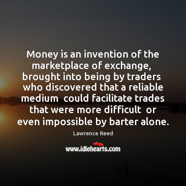 Image, Money is an invention of the marketplace of exchange,  brought into being