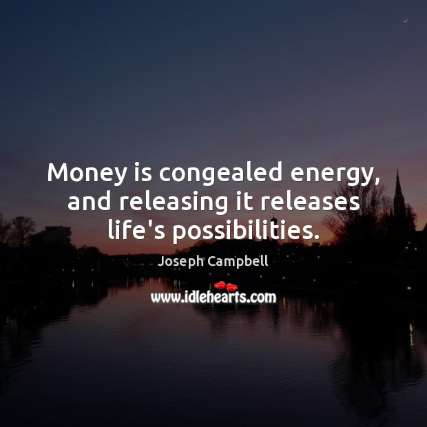 Money is congealed energy, and releasing it releases life's possibilities. Joseph Campbell Picture Quote