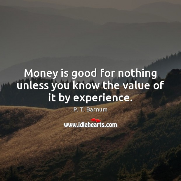 Image, Money is good for nothing unless you know the value of it by experience.