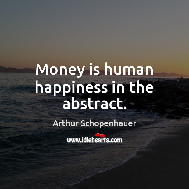 Money is human happiness in the abstract. Arthur Schopenhauer Picture Quote