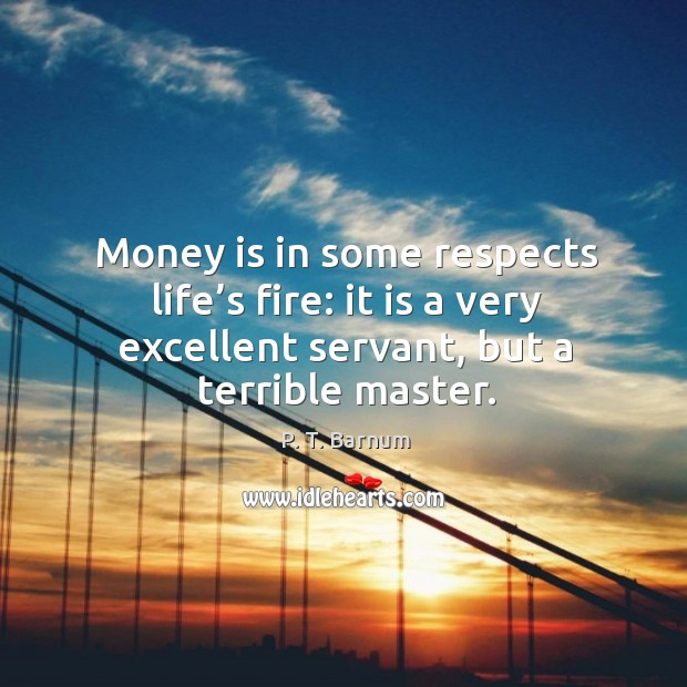 Image, Money is in some respects life's fire: it is a very excellent servant, but a terrible master.