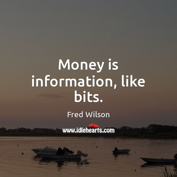 Money is information, like bits. Fred Wilson Picture Quote