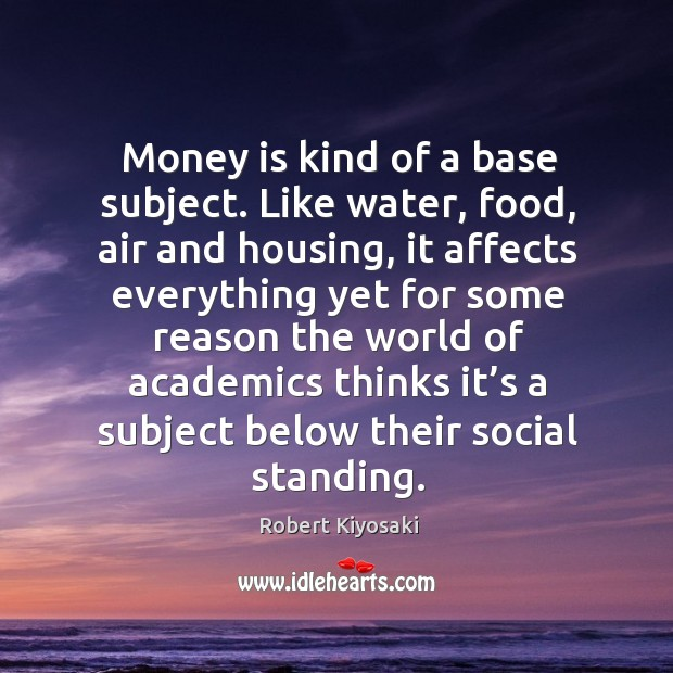 Image, Money is kind of a base subject. Like water, food, air and housing, it affects everything