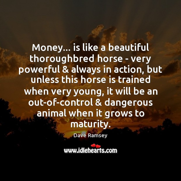 Money… is like a beautiful thoroughbred horse – very powerful & always in Dave Ramsey Picture Quote
