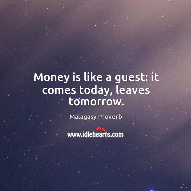 Money is like a guest: it comes today, leaves tomorrow. Malagasy Proverbs Image