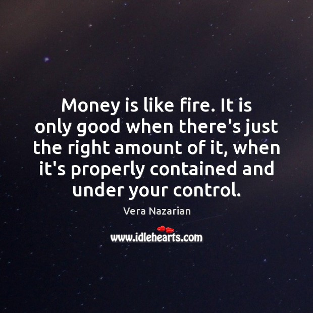 Money is like fire. It is only good when there's just the Vera Nazarian Picture Quote