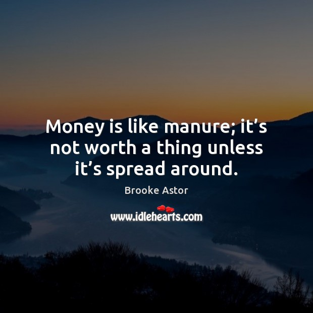 Image, Money is like manure; it's not worth a thing unless it's spread around.
