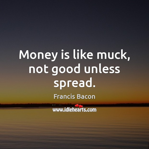 Image, Money is like muck, not good unless spread.