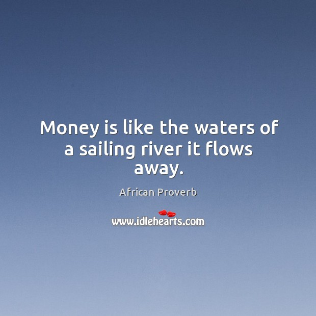 Image, Money is like the waters of a sailing river it flows away.