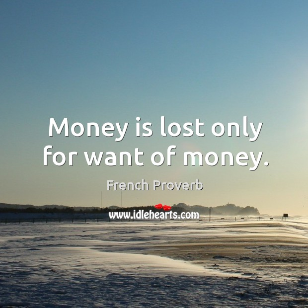 Image, Money is lost only for want of money.