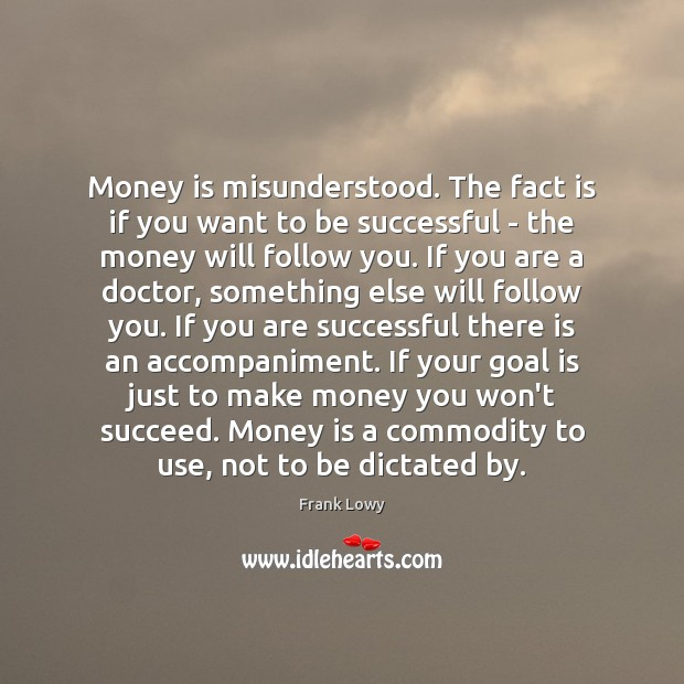 Money is misunderstood. The fact is if you want to be successful Image