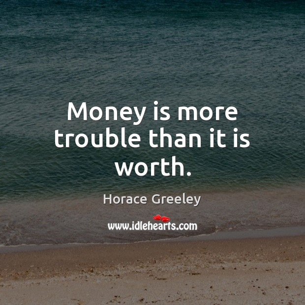 Image, Money is more trouble than it is worth.