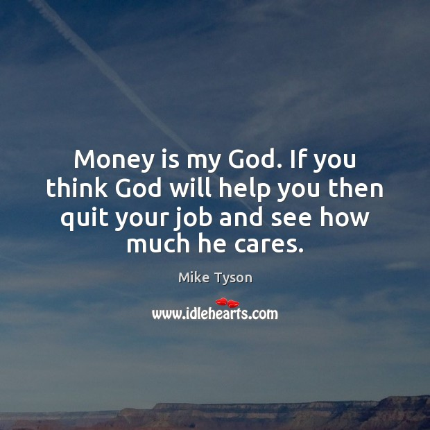 Money is my God. If you think God will help you then Image