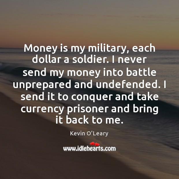 Money is my military, each dollar a soldier. I never send my Image