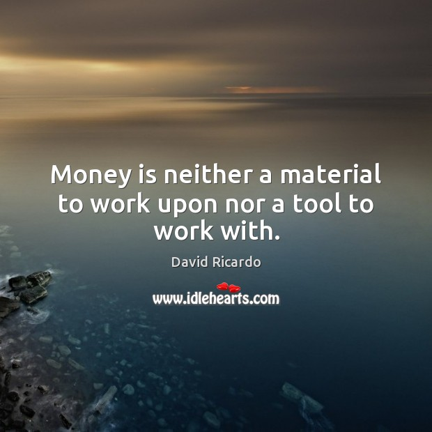 Money is neither a material to work upon nor a tool to work with. David Ricardo Picture Quote