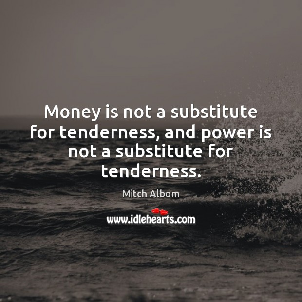Money is not a substitute for tenderness, and power is not a substitute for tenderness. Mitch Albom Picture Quote
