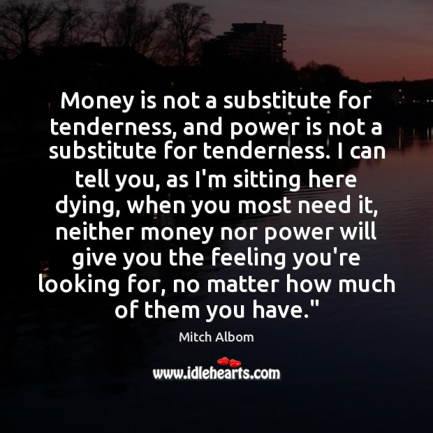 Money is not a substitute for tenderness, and power is not a Mitch Albom Picture Quote