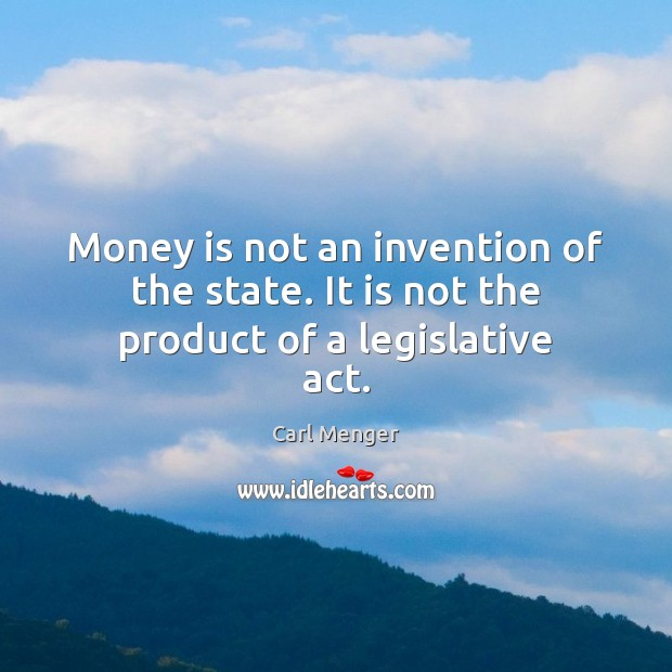 Image, Money is not an invention of the state. It is not the product of a legislative act.