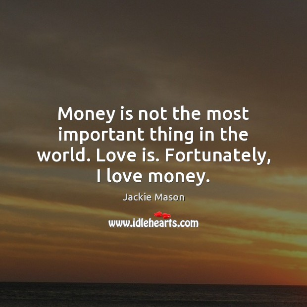 Money is not the most important thing in the world. Love is. Fortunately, I love money. Image