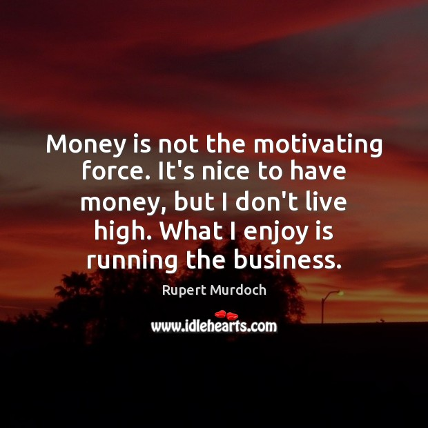 Money is not the motivating force. It's nice to have money, but Rupert Murdoch Picture Quote