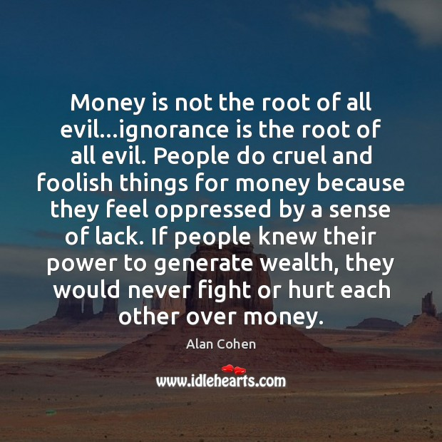 Money is not the root of all evil…ignorance is the root Ignorance Quotes Image
