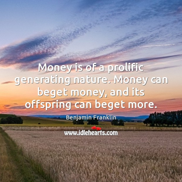 Money is of a prolific generating nature. Money can beget money, and Image