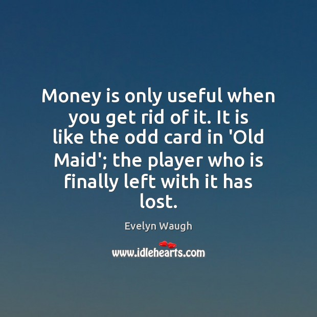 Money is only useful when you get rid of it. It is Evelyn Waugh Picture Quote
