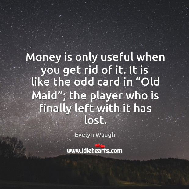 "Image, Money is only useful when you get rid of it. It is like the odd card in ""old maid""; the player who is finally left with it has lost."