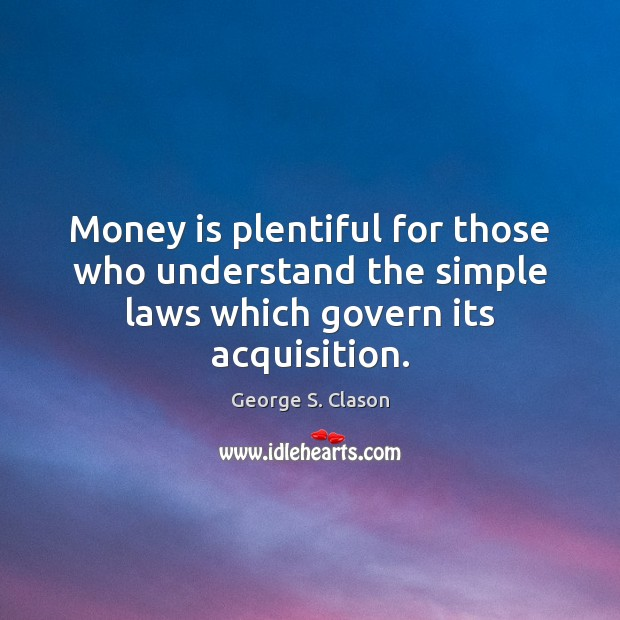 Money is plentiful for those who understand the simple laws which govern its acquisition. George S. Clason Picture Quote