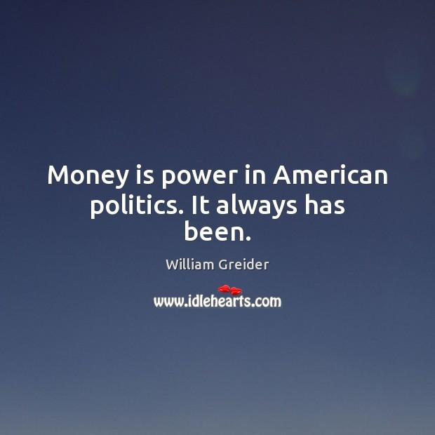 Money is power in American politics. It always has been. William Greider Picture Quote