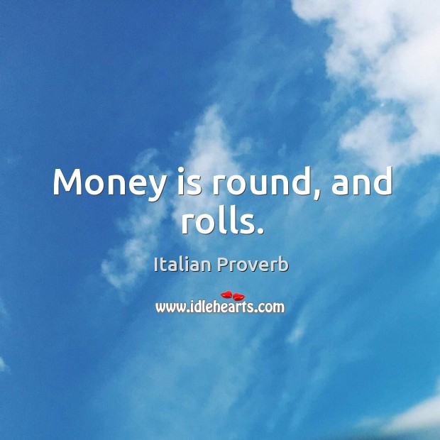 Image, Money is round, and rolls.