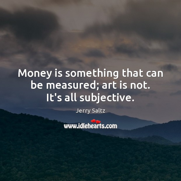Money is something that can be measured; art is not. It's all subjective. Image