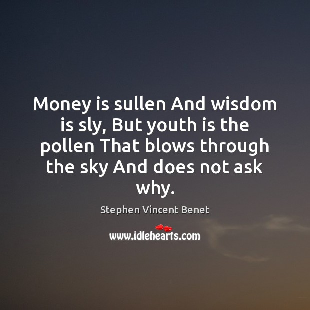 Money is sullen And wisdom is sly, But youth is the pollen Stephen Vincent Benet Picture Quote